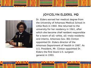 Joycelyn Elders, M.D. : First Black U.S. Surgeon General, appointed in 1993.