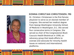Donna Christian-Christensen, M.D. : Advocate for Minority Health, Chair Congressional Black Caucus Health Braintrust 1998,, first female Physician Congress Woman